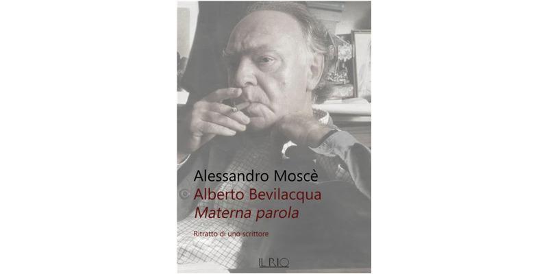 """""""Alberto Bevilacqua. Materna Parola"""" di Alessandro Moscè"""