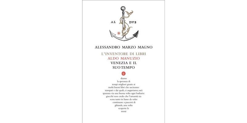 """""""L'inventore di libri. Aldo Manuzio, Venezia e il suo tempo"""" di Alessandro Marzo Magno"""