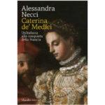 """Recensioni a """"Caterina de' Medici -Un'italiana alla conquista della Francia"""" di Alessandra Necchi"""