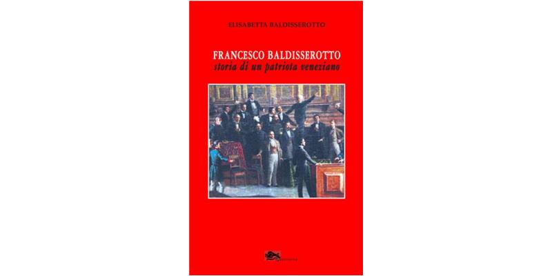"""""""Francesco Baldisserotto. Storia di un patriota veneziano"""" di Elisabetta Baldisserotto"""