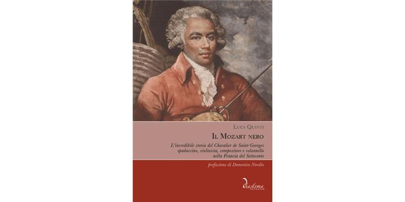 """""""Il Mozart nero. L'incredibile storia del Chevalier de Saint-Georges, spadaccino, violinista, compositore e colonnello nella Francia del Settecento"""" di Luca Quinti"""