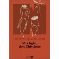 """""""Mia figlia Don Chisciotte"""" di Alessandro Garigliano"""