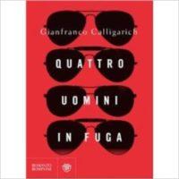 """""""Quattro uomini in fuga"""" di Gianfranco Calligarich"""