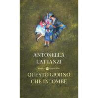 """""""Questo giorno che incombe"""" di Antonella Lattanzi"""