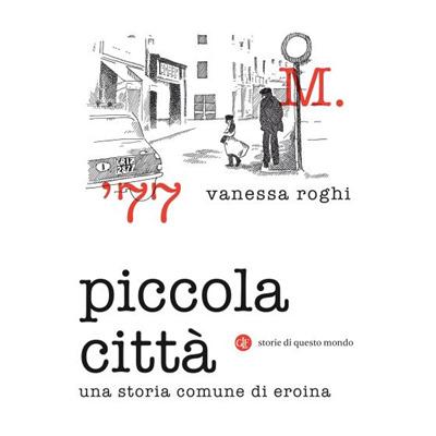 """""""Piccola città. Una storia comune di eroina """" di Vanessa Roghi"""