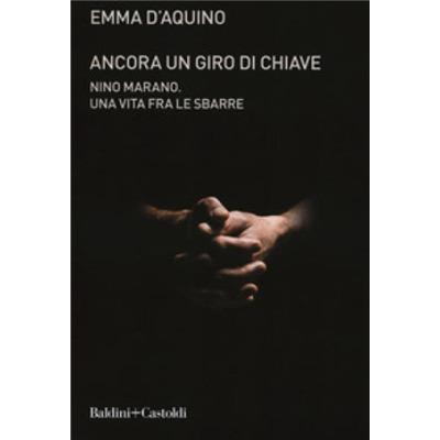 """""""Ancora un giro di Chiave. Nino Marano. Una vita tra le sbarre"""" di Emma D'Acquino"""